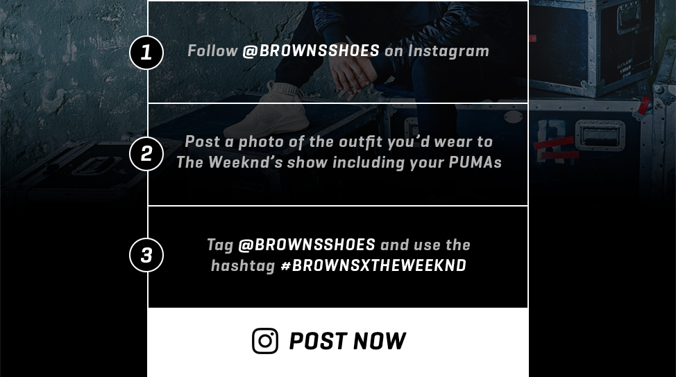 1- Follow @BROWNSSHOES on Instagram 2- Post a photo of the outfit you'd wear to The Weeknd's show including your PUMAs 3- Tag @BROWNSSHOES and use the hashtag #BROWNSXTHEWEEKND --- POST NOW