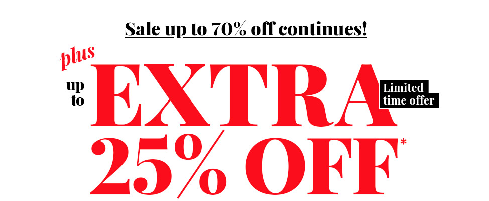 Sale up to 70% off continues! Plus up to EXTRA 25% OFF* Limited time offer on selected merchandise.