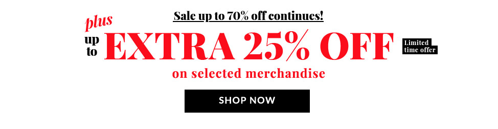 Sale up to 70% off continues! Plus up to EXTRA 25% OFF* Limited time offer on selected merchandise. SHOP NOW!